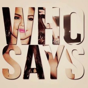 """""""Who Says"""" Song by the Recording Artist Selena Gomez - You Got Every Right to a Beautiful Life and do Not let Anyone tell you Otherwise."""